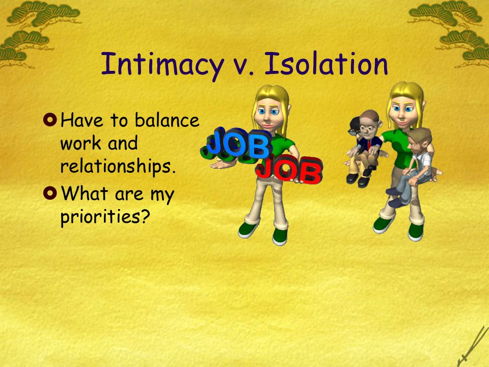 Intimacy v. Isolation Have to balance work and relationships.