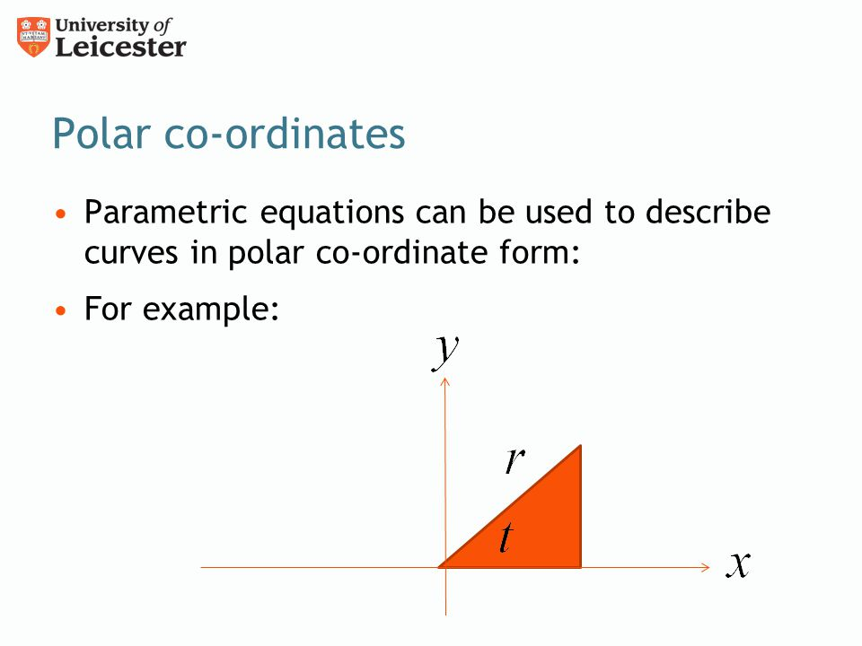 Polar co-ordinates Parametric equations can be used to describe curves in polar co-ordinate form: For example: