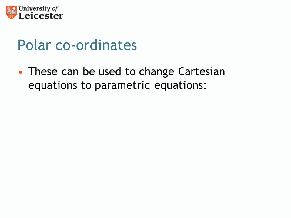 Polar co-ordinates These can be used to change Cartesian equations to parametric equations: