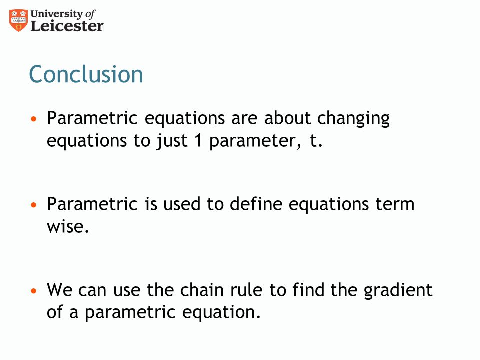 Conclusion Parametric equations are about changing equations to just 1 parameter, t. Parametric is used to define equations term wise.