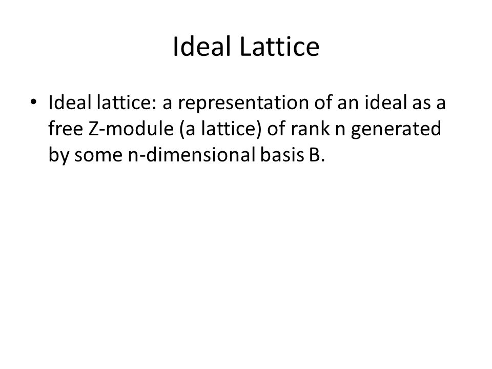 Ideal Lattice Ideal lattice: a representation of an ideal as a free Z-module (a lattice) of rank n generated by some n-dimensional basis B.