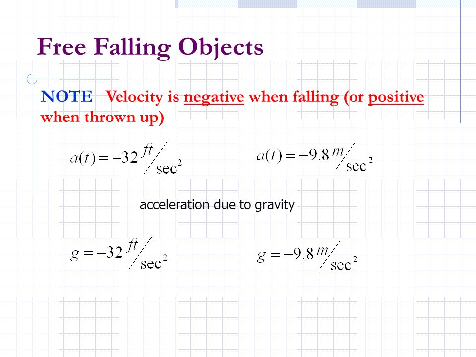 Free Falling ObjectsNOTE Velocity is negative when falling (or positive when thrown up) acceleration due to gravity.