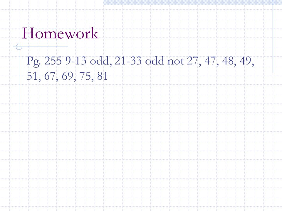 Homework Pg. 255 9-13 odd, 21-33 odd not 27, 47, 48, 49, 51, 67, 69, 75, 81