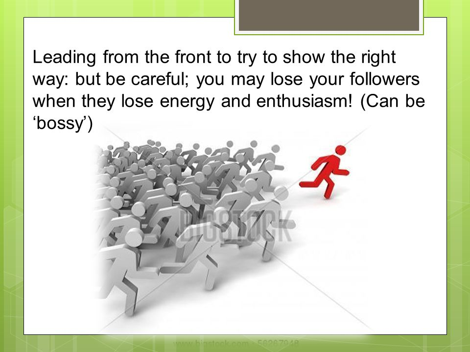 Leading from the front to try to show the right way: but be careful; you may lose your followers when they lose energy and enthusiasm.