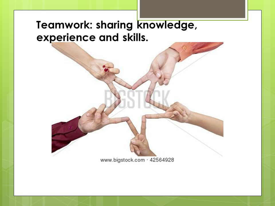 Teamwork: sharing knowledge, experience and skills.