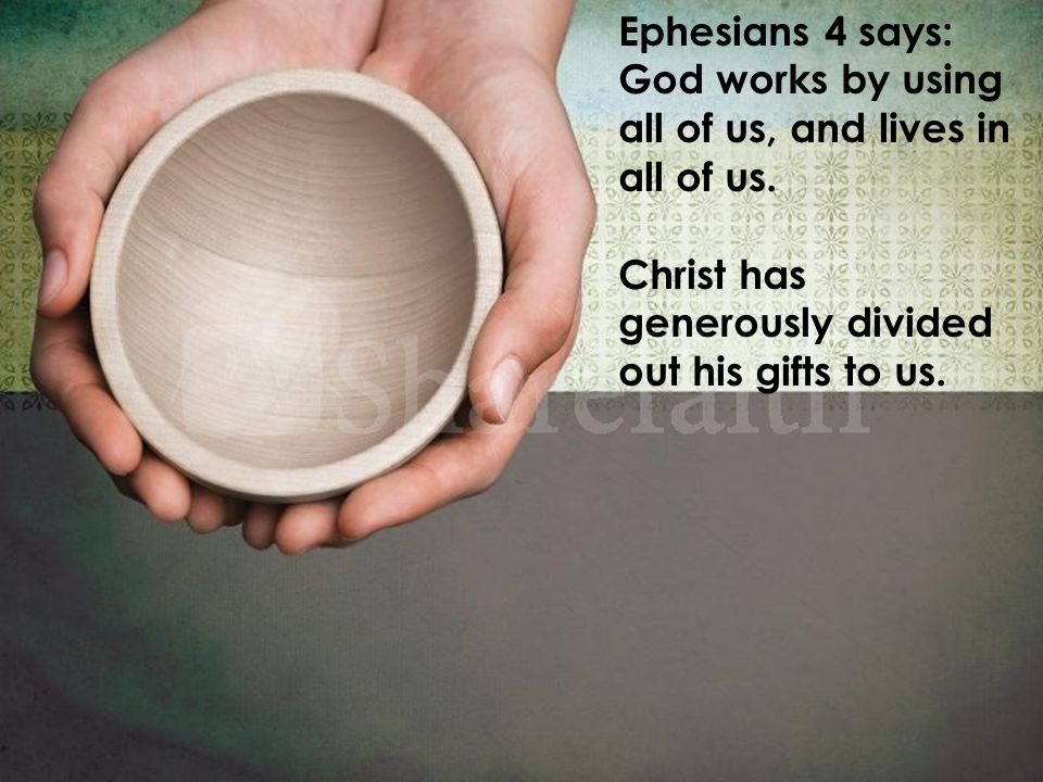 Ephesians 4 says: God works by using all of us, and lives in all of us.