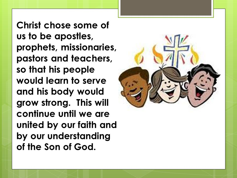 Christ chose some of us to be apostles, prophets, missionaries, pastors and teachers, so that his people would learn to serve and his body would grow strong.