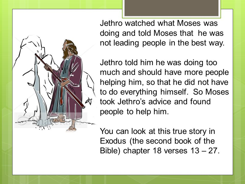 Jethro watched what Moses was doing and told Moses that he was not leading people in the best way.