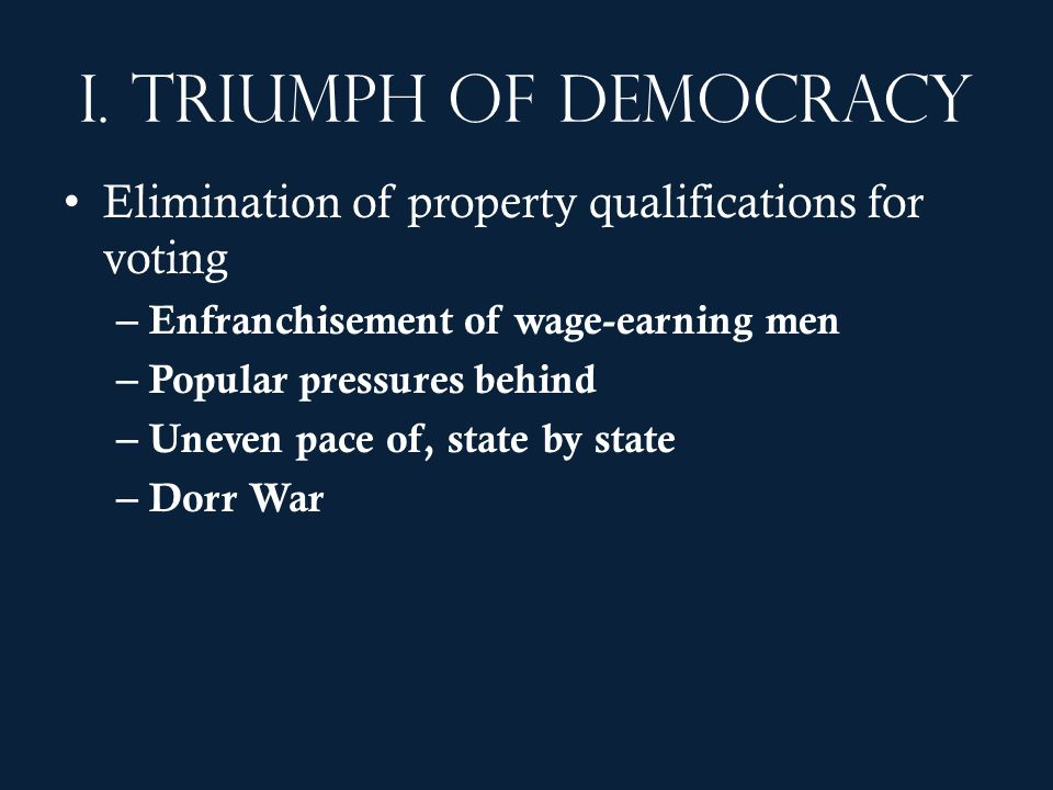 I. Triumph of democracy Elimination of property qualifications for voting. Enfranchisement of wage-earning men.