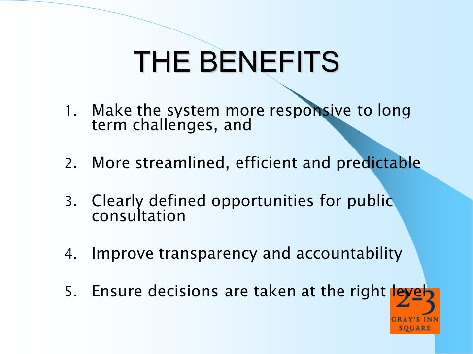 THE BENEFITSMake the system more responsive to long term challenges, and. More streamlined, efficient and predictable.