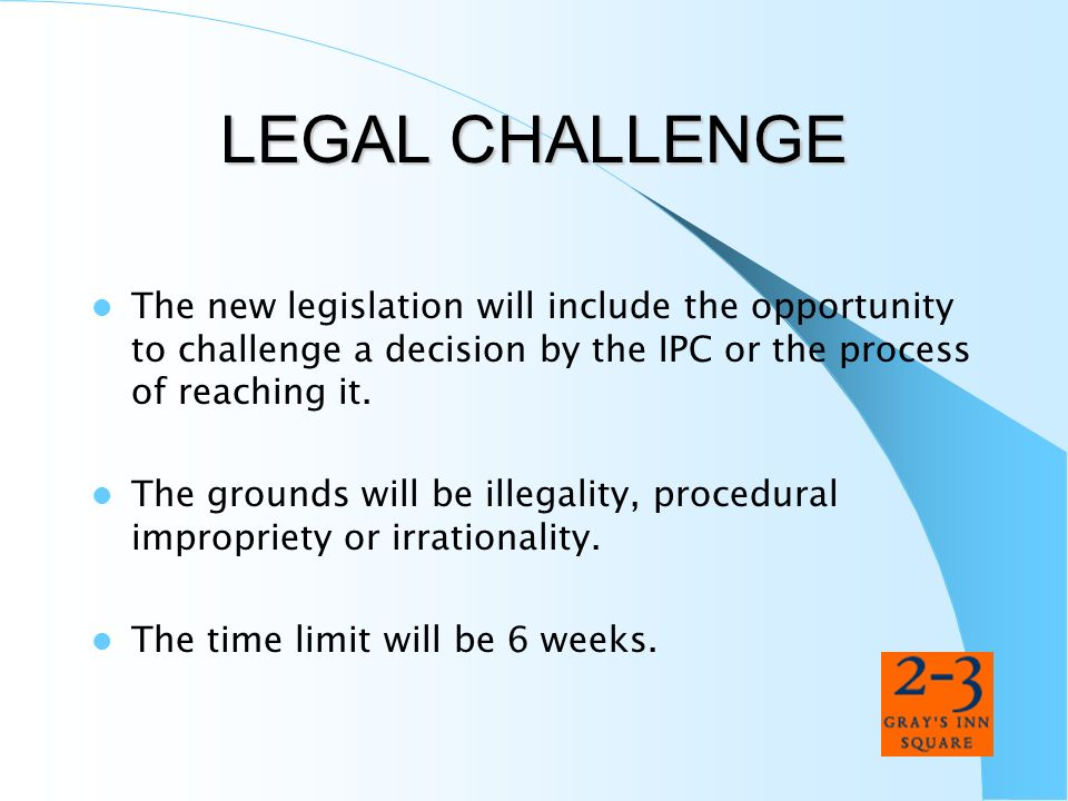 LEGAL CHALLENGE The new legislation will include the opportunity to challenge a decision by the IPC or the process of reaching it.