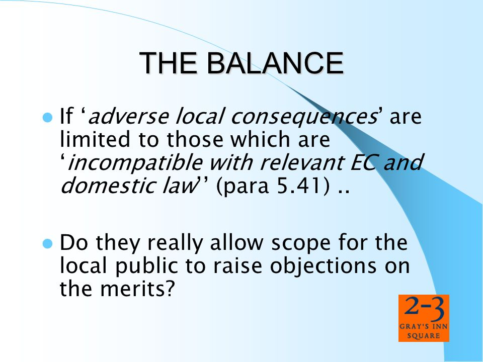 THE BALANCEIf 'adverse local consequences' are limited to those which are 'incompatible with relevant EC and domestic law'' (para 5.41) ..