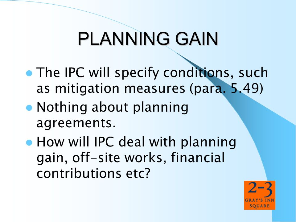 PLANNING GAIN The IPC will specify conditions, such as mitigation measures (para. 5.49) Nothing about planning agreements.