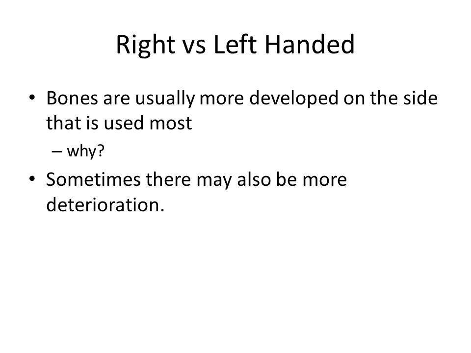 Right vs Left Handed Bones are usually more developed on the side that is used most.