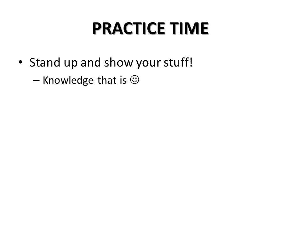 PRACTICE TIME Stand up and show your stuff! Knowledge that is 