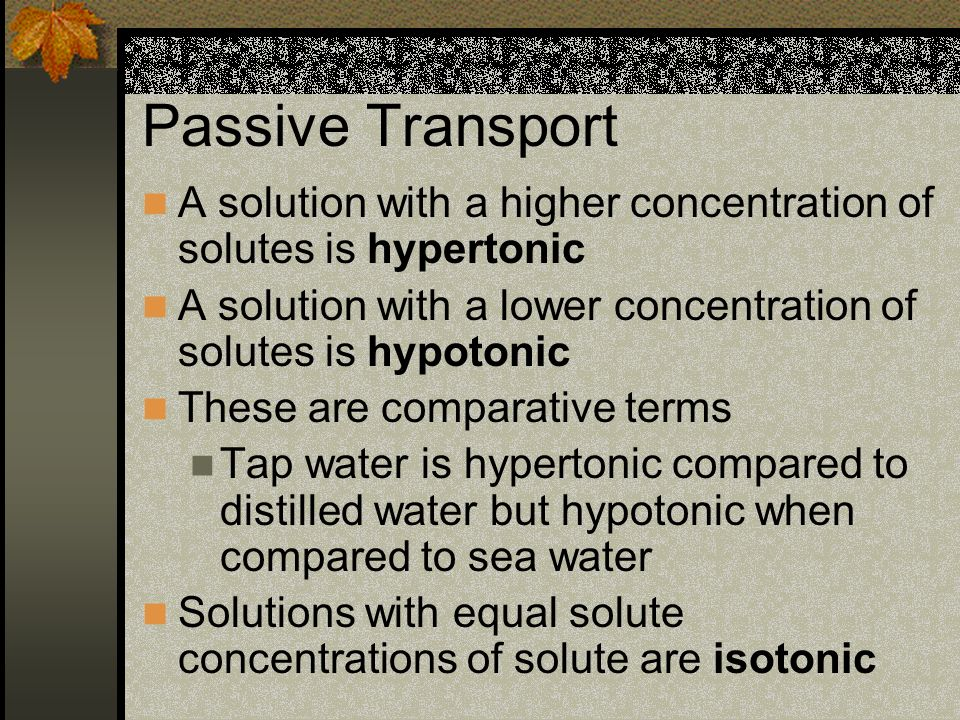 Passive Transport A solution with a higher concentration of solutes is hypertonic. A solution with a lower concentration of solutes is hypotonic.