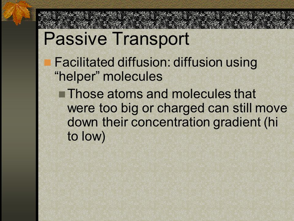 Passive Transport Facilitated diffusion: diffusion using helper molecules.