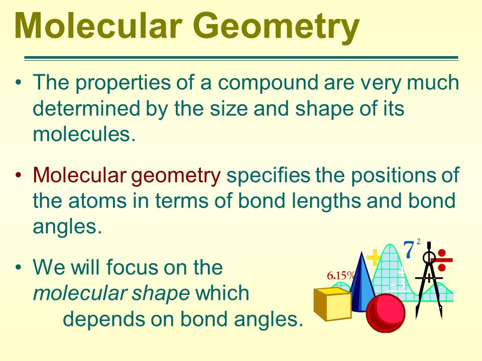 Molecular Geometry The properties of a compound are very much determined by the size and shape of its molecules.