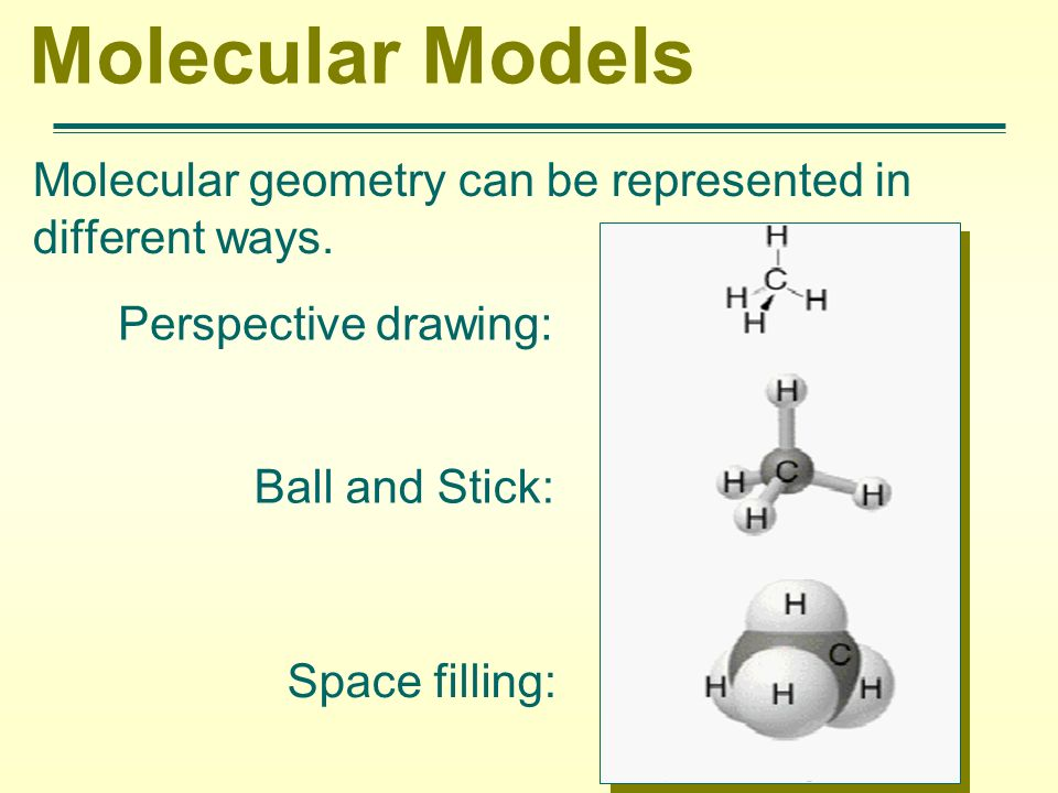 Molecular Models Molecular geometry can be represented in different ways. Perspective drawing: Ball and Stick: