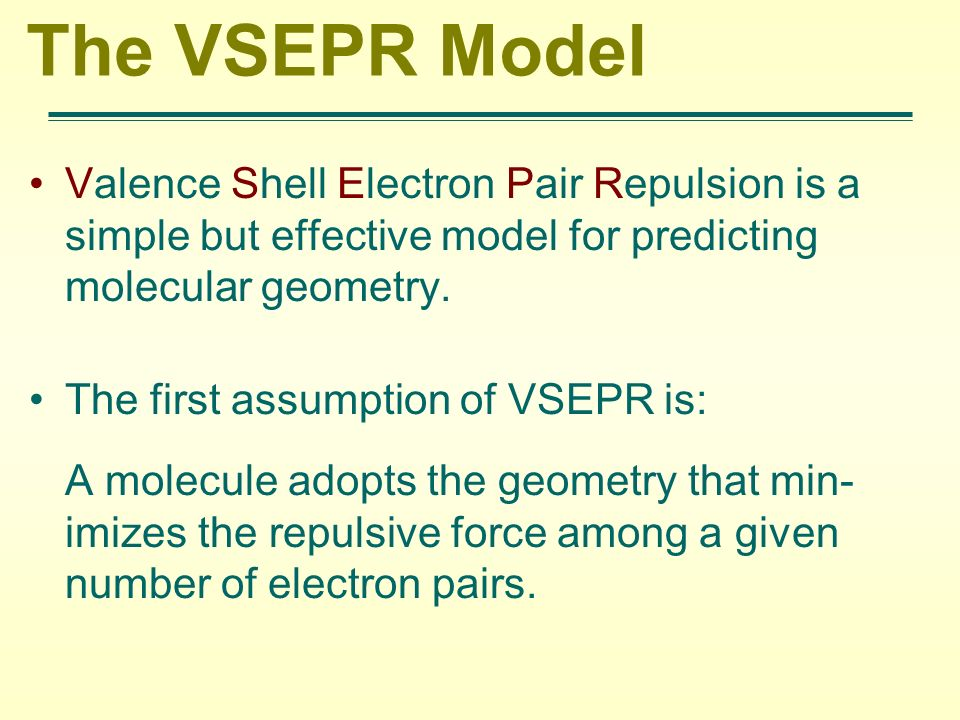The VSEPR Model Valence Shell Electron Pair Repulsion is a simple but effective model for predicting molecular geometry.