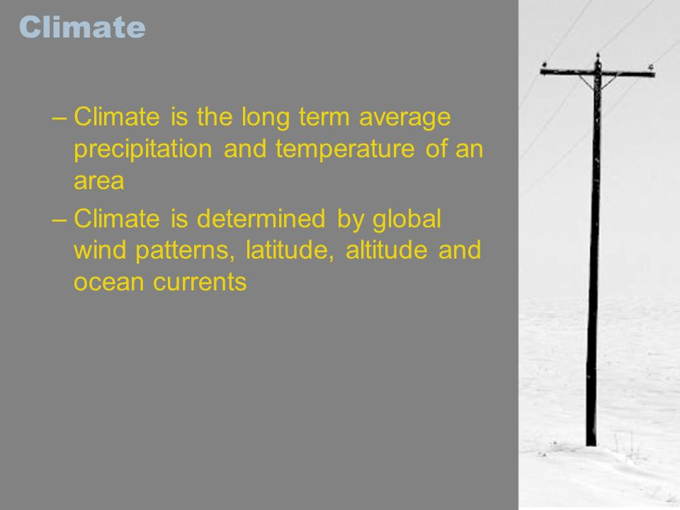 Climate Climate is the long term average precipitation and temperature of an area.