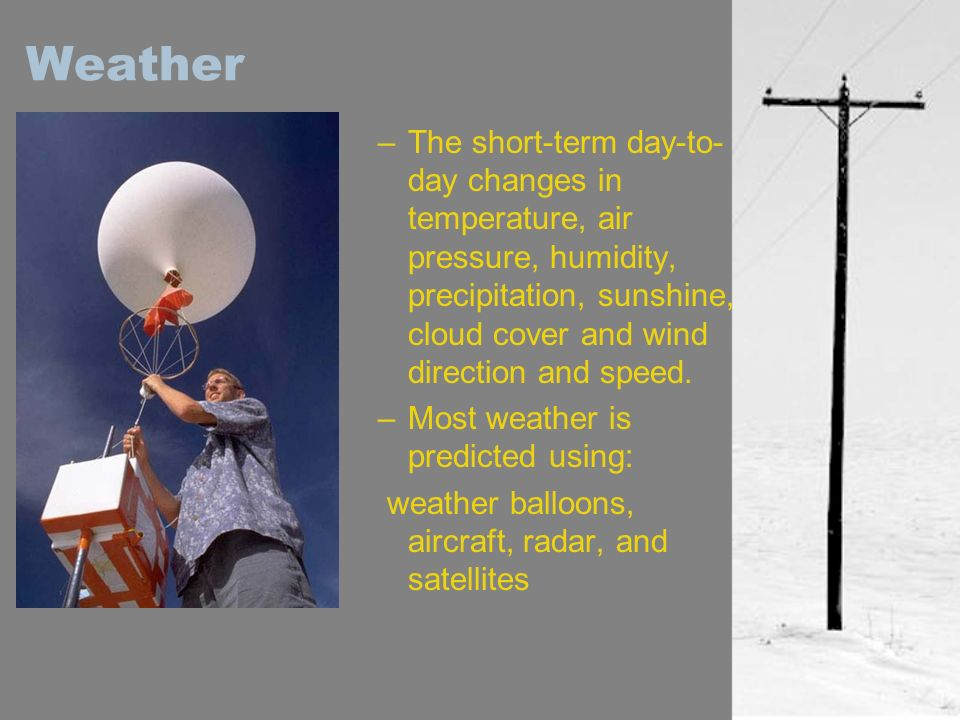 Weather The short-term day-to-day changes in temperature, air pressure, humidity, precipitation, sunshine, cloud cover and wind direction and speed.