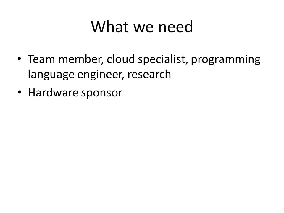 What we need Team member, cloud specialist, programming language engineer, research.