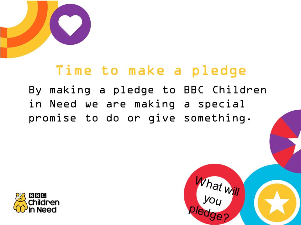 Time to make a pledge By making a pledge to BBC Children in Need we are making a special promise to do or give something.