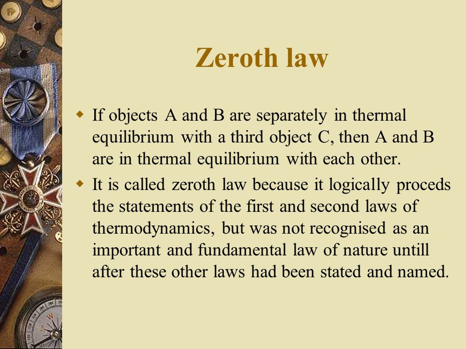 Zeroth law If objects A and B are separately in thermal equilibrium with a third object C, then A and B are in thermal equilibrium with each other.