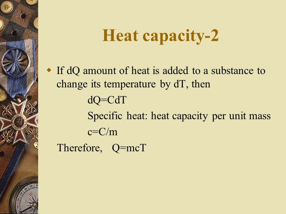 Heat capacity-2 If dQ amount of heat is added to a substance to change its temperature by dT, then.