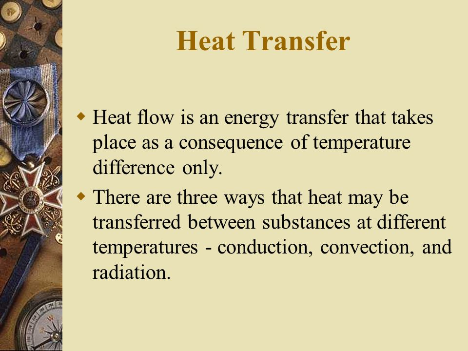 Heat Transfer Heat flow is an energy transfer that takes place as a consequence of temperature difference only.