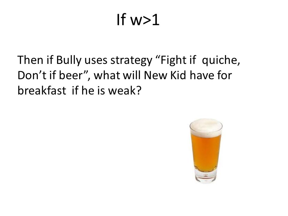 If w>1 Then if Bully uses strategy Fight if quiche, Don't if beer , what will New Kid have for breakfast if he is weak