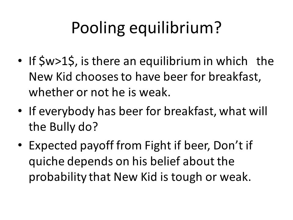 Pooling equilibrium If $w>1$, is there an equilibrium in which the New Kid chooses to have beer for breakfast, whether or not he is weak.