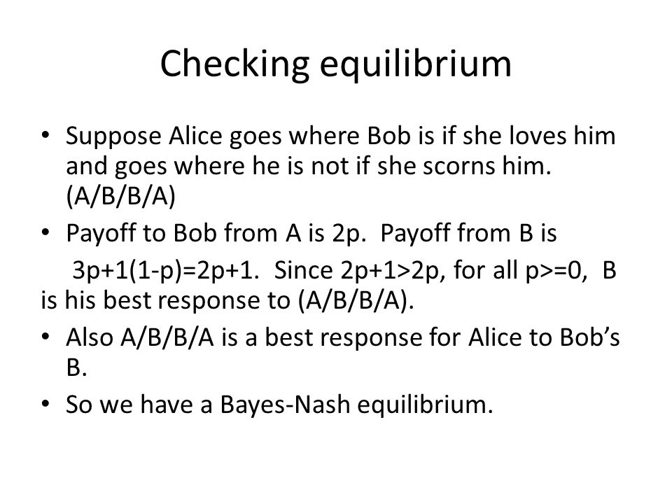 Checking equilibrium Suppose Alice goes where Bob is if she loves him and goes where he is not if she scorns him. (A/B/B/A)