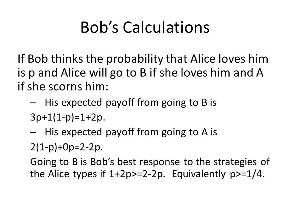 Bob's Calculations If Bob thinks the probability that Alice loves him is p and Alice will go to B if she loves him and A if she scorns him: