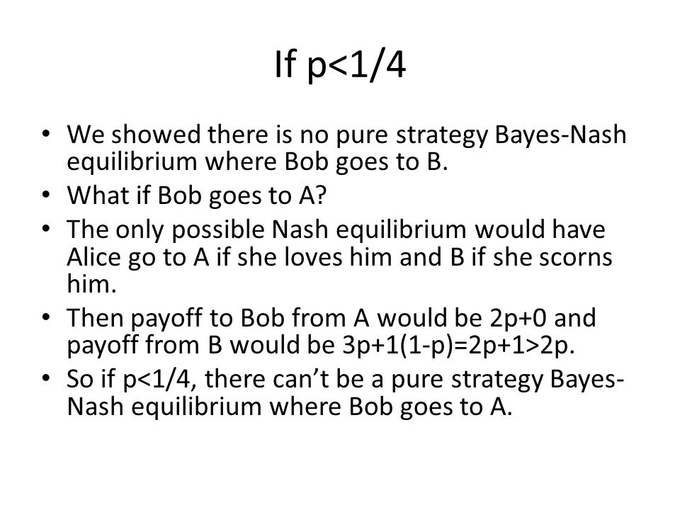 If p<1/4 We showed there is no pure strategy Bayes-Nash equilibrium where Bob goes to B. What if Bob goes to A
