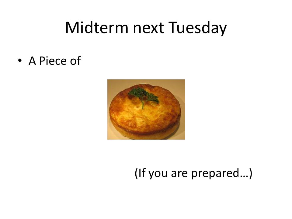 Midterm next Tuesday A Piece of (If you are prepared…)