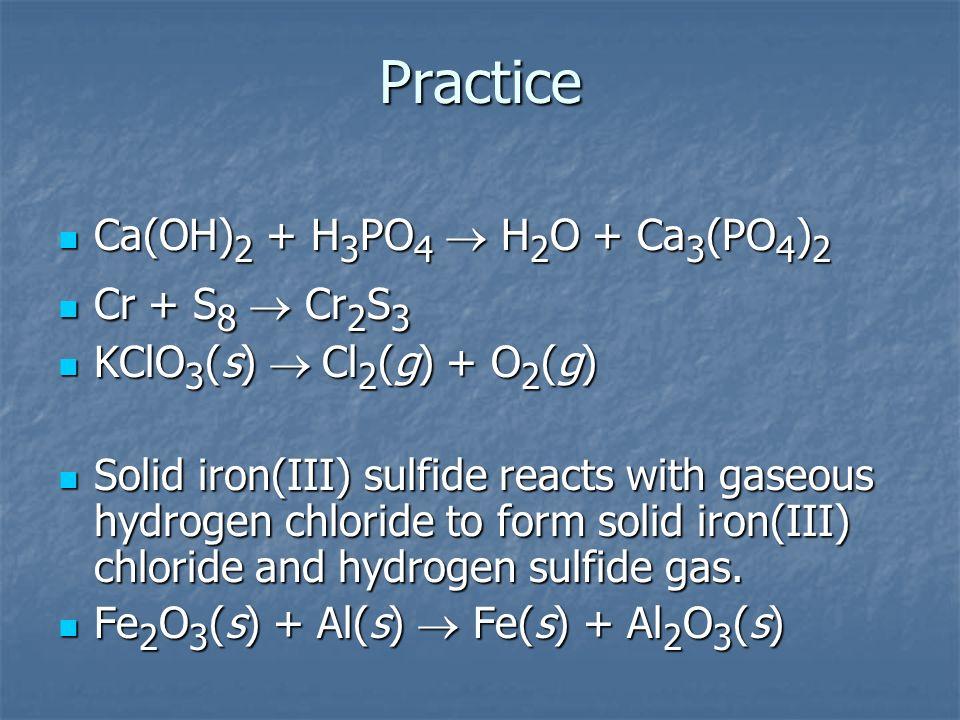 Practice Ca(OH)2 + H3PO4 ® H2O + Ca3(PO4)2 Cr + S8 ® Cr2S3