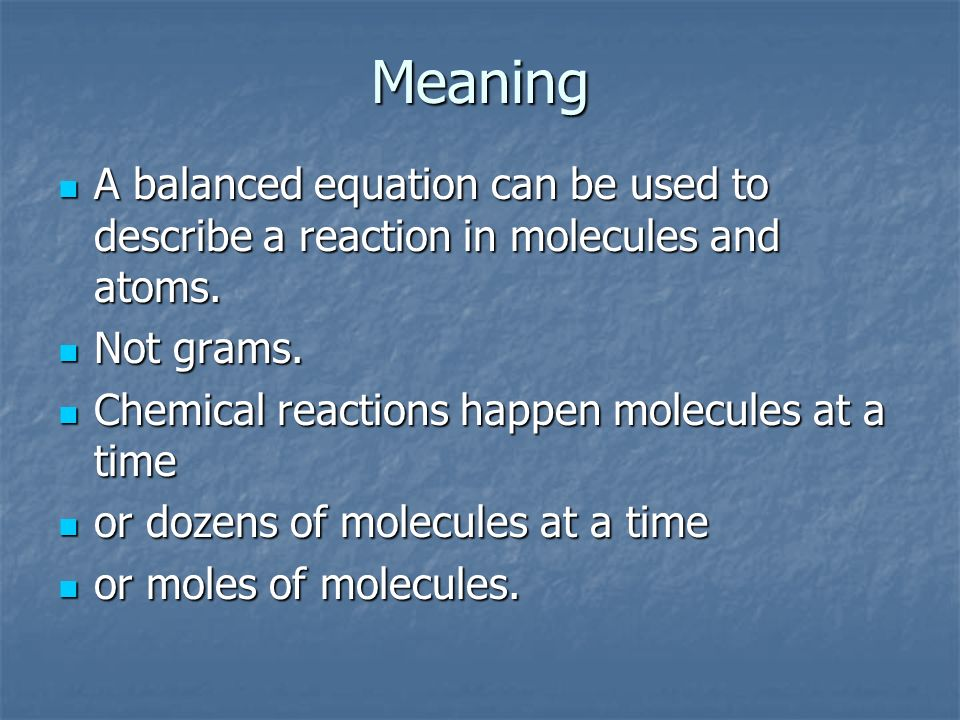MeaningA balanced equation can be used to describe a reaction in molecules and atoms. Not grams. Chemical reactions happen molecules at a time.