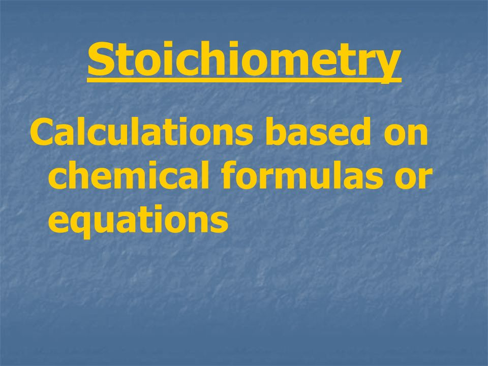 Stoichiometry Calculations based on chemical formulas or equations