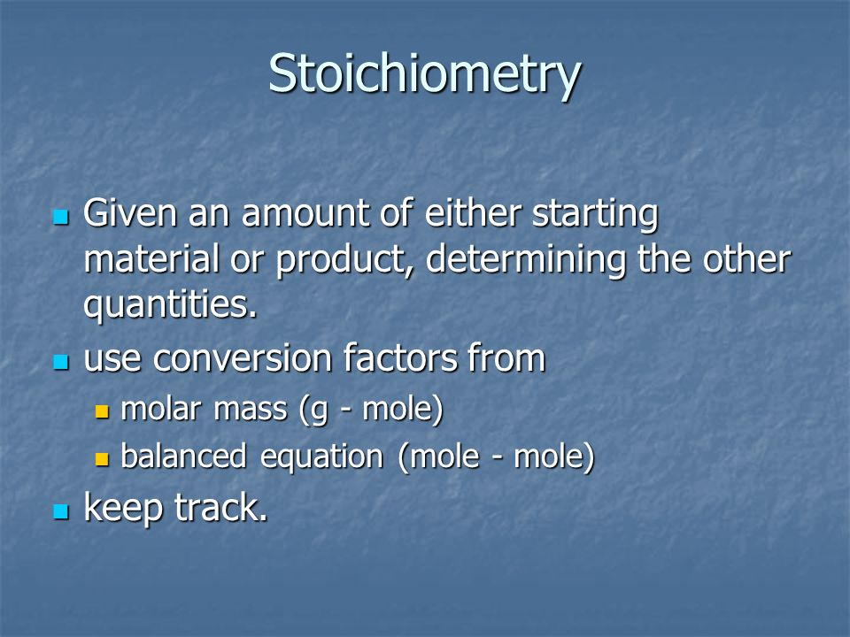 StoichiometryGiven an amount of either starting material or product, determining the other quantities.