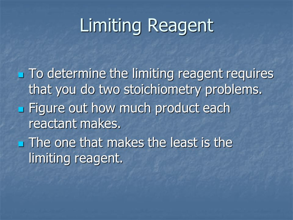 Limiting ReagentTo determine the limiting reagent requires that you do two stoichiometry problems. Figure out how much product each reactant makes.