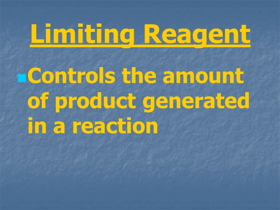 Limiting Reagent Controls the amount of product generated in a reaction