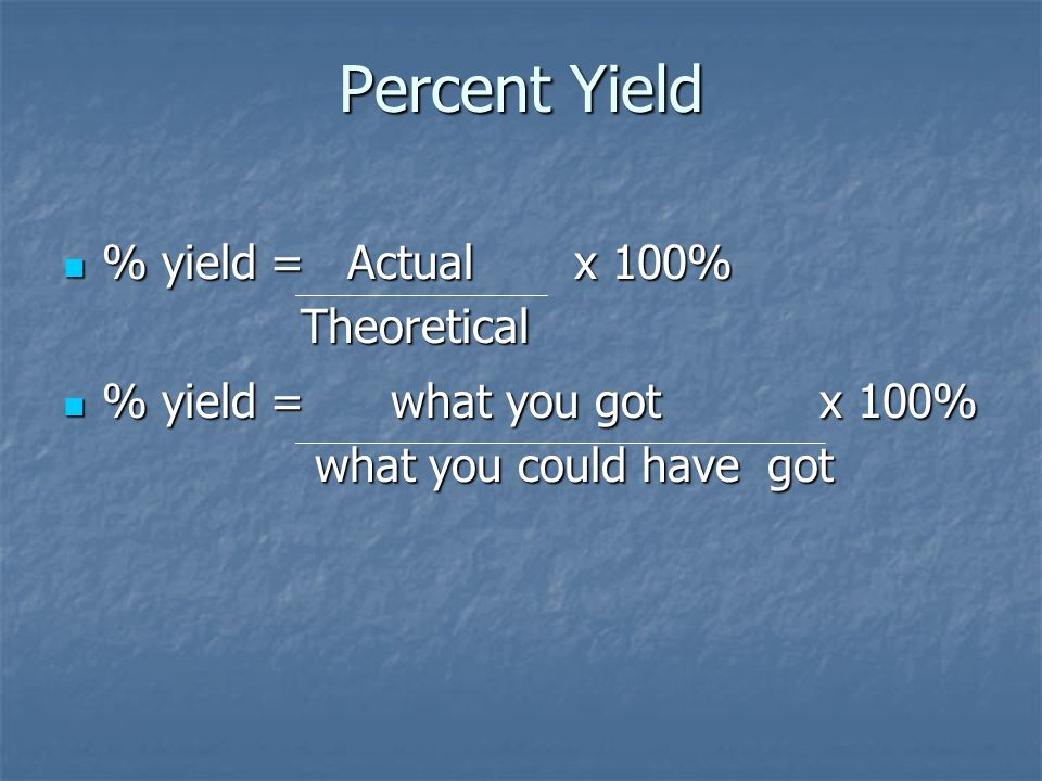 Percent Yield % yield = Actual x 100% Theoretical