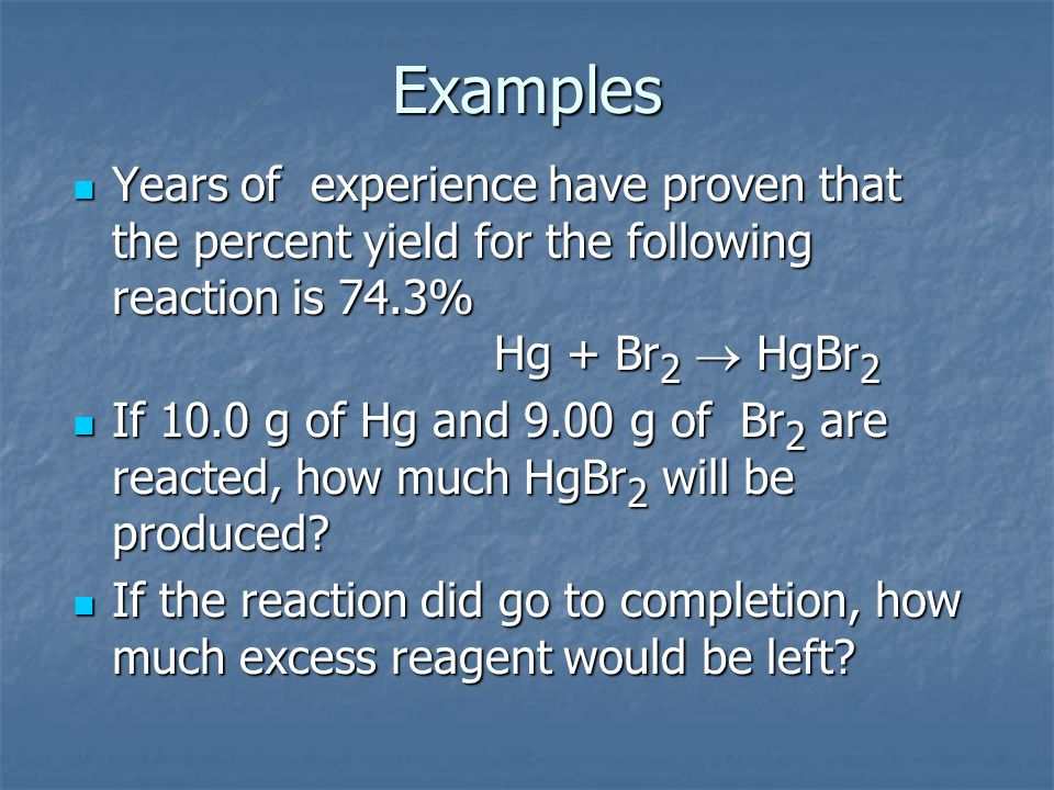 Examples Years of experience have proven that the percent yield for the following reaction is 74.3% Hg + Br2 ® HgBr2.