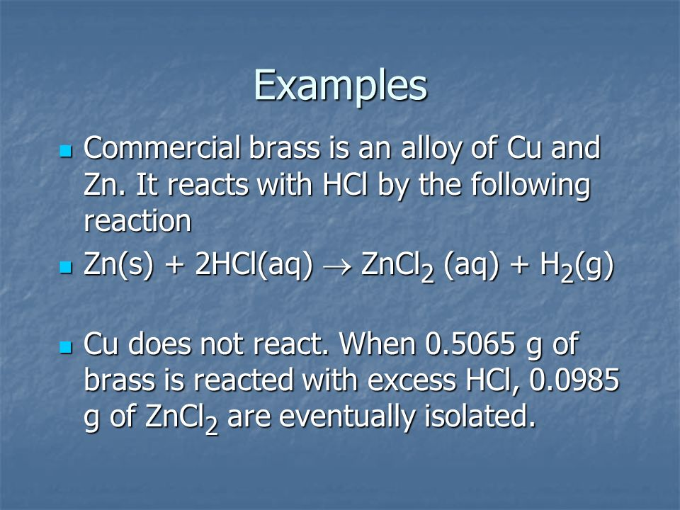 ExamplesCommercial brass is an alloy of Cu and Zn. It reacts with HCl by the following reaction. Zn(s) + 2HCl(aq) ® ZnCl2 (aq) + H2(g)