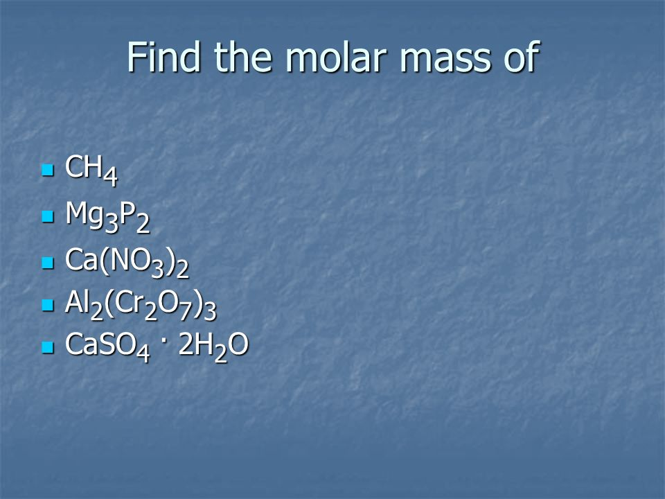 Find the molar mass of CH4 Mg3P2 Ca(NO3)2 Al2(Cr2O7)3 CaSO4 · 2H2O