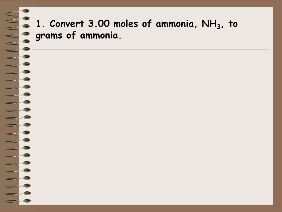 1. Convert 3.00 moles of ammonia, NH3, to grams of ammonia.