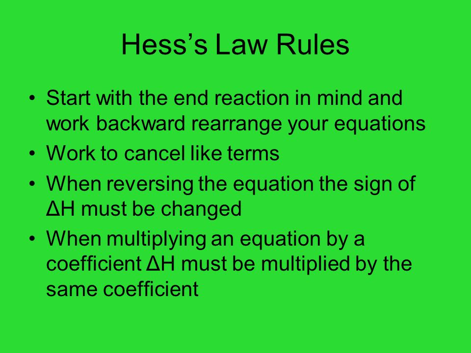 Hess's Law Rules Start with the end reaction in mind and work backward rearrange your equations. Work to cancel like terms.