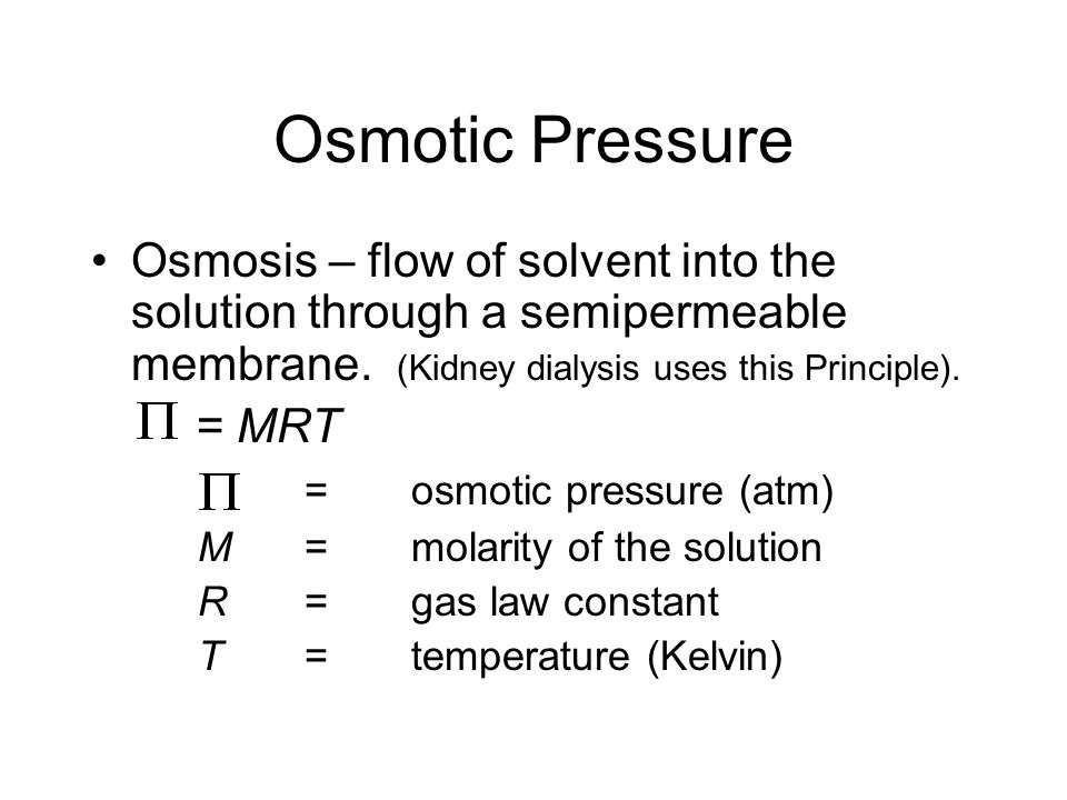 Osmotic Pressure Osmosis – flow of solvent into the solution through a semipermeable membrane. (Kidney dialysis uses this Principle).